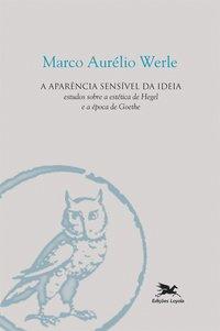 A aparência sensível da ideia - Estudos sobre a estética de Hegel e a época de Goethe
