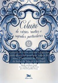 Coleção de várias receitas e segredos particulares das principais boticas da nossa Companhia de Portugal, da Índia, de Macau e do Brasil