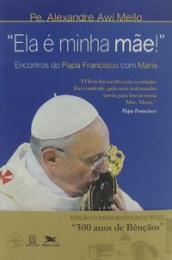 Ela é minha mãe! - Encontros do Papa Francisco com Maria